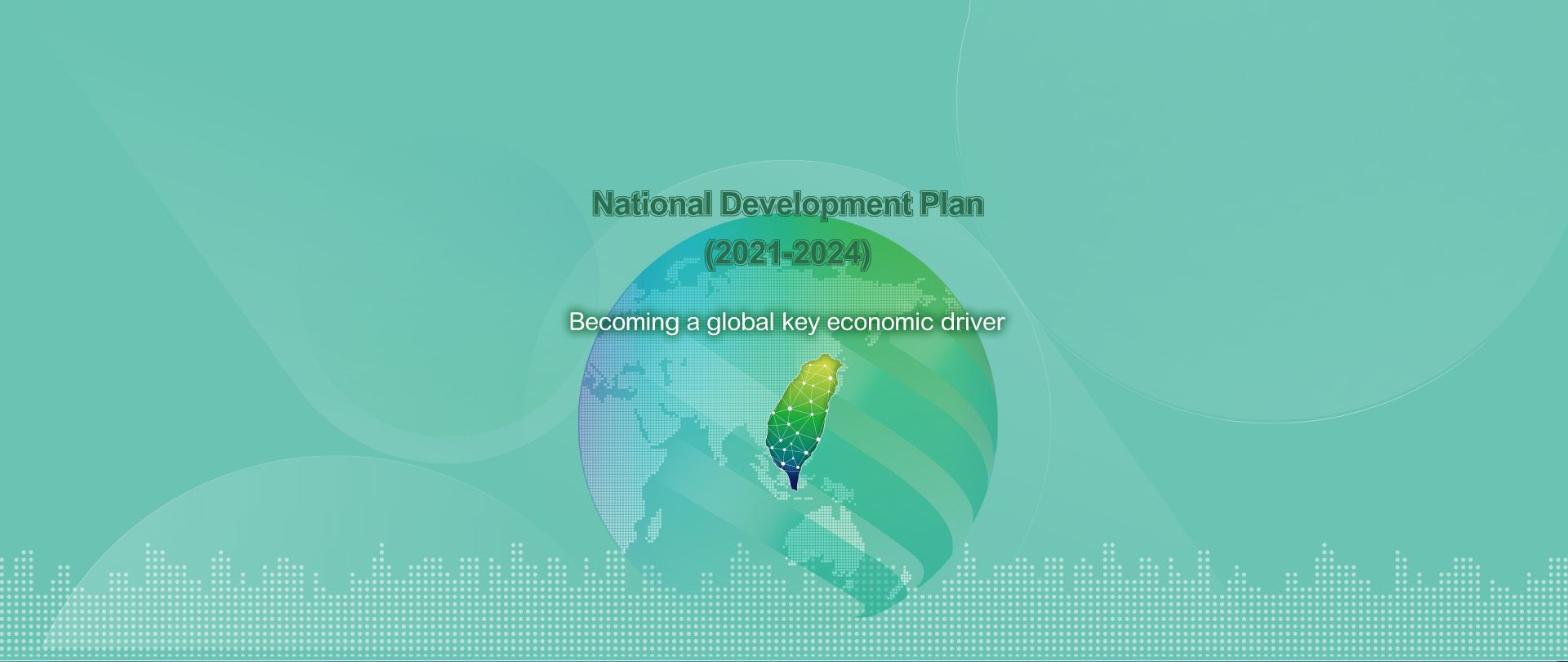 The 18th Medium-Term Plan ─ National Development Plan (2021-2024) was passed by Executive Yuan on July 16, 2020 and will be officially launched from 2021. Following the President's